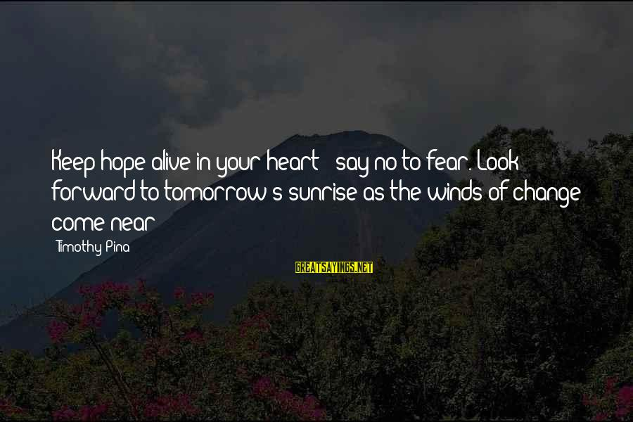 Change Of The Heart Sayings By Timothy Pina: Keep hope alive in your heart & say no to fear. Look forward to tomorrow's