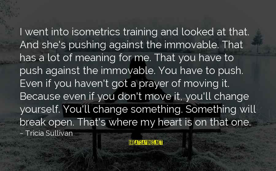 Change Of The Heart Sayings By Tricia Sullivan: I went into isometrics training and looked at that. And she's pushing against the immovable.