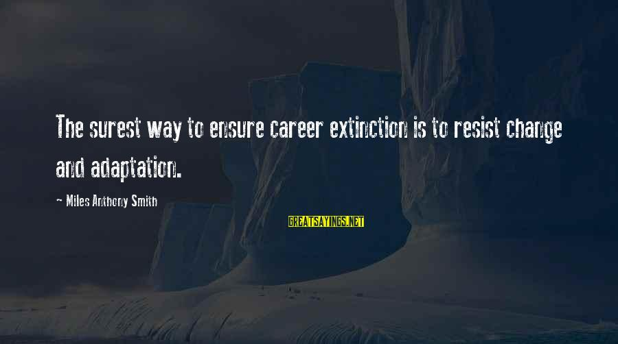 Change Search Quotes Sayings By Miles Anthony Smith: The surest way to ensure career extinction is to resist change and adaptation.
