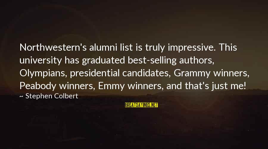 Change Search Quotes Sayings By Stephen Colbert: Northwestern's alumni list is truly impressive. This university has graduated best-selling authors, Olympians, presidential candidates,