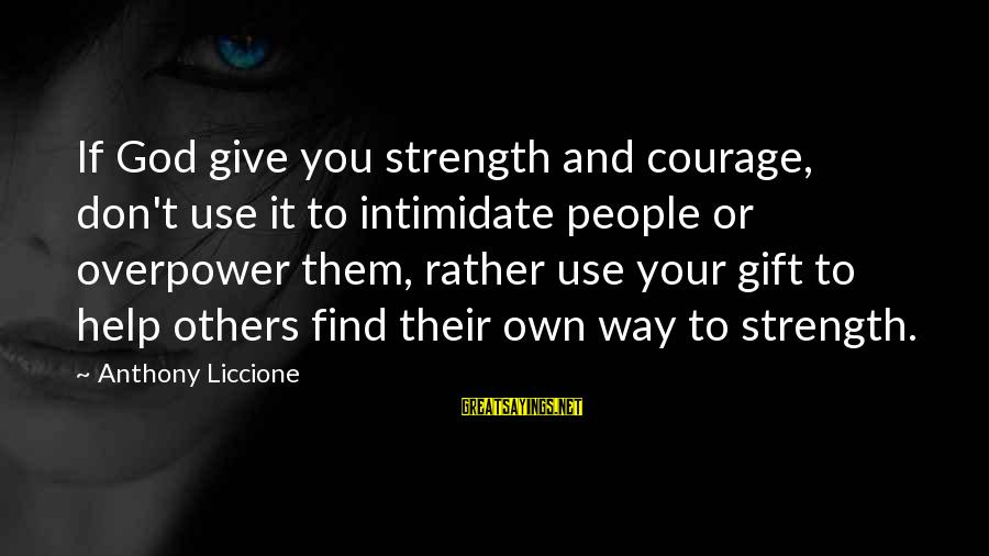 Change Your Life For The Better Sayings By Anthony Liccione: If God give you strength and courage, don't use it to intimidate people or overpower