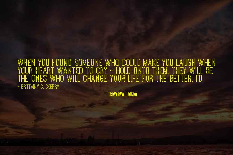 Change Your Life For The Better Sayings By Brittainy C. Cherry: When you found someone who could make you laugh when your heart wanted to cry