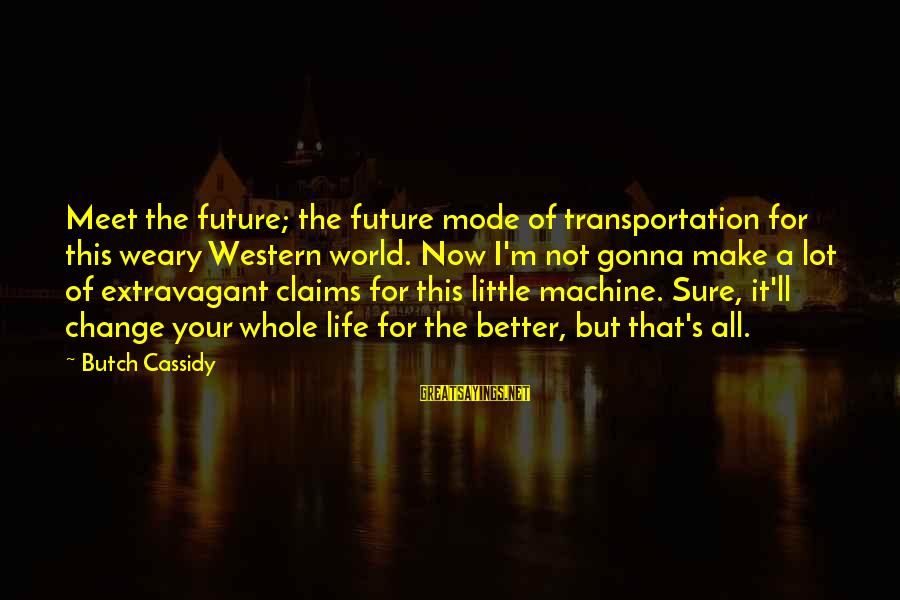 Change Your Life For The Better Sayings By Butch Cassidy: Meet the future; the future mode of transportation for this weary Western world. Now I'm