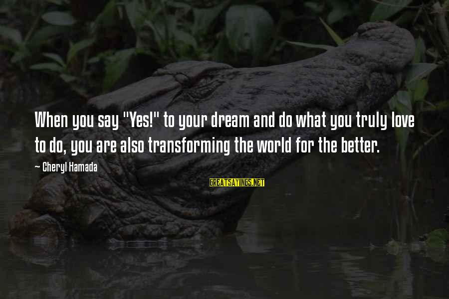 """Change Your Life For The Better Sayings By Cheryl Hamada: When you say """"Yes!"""" to your dream and do what you truly love to do,"""