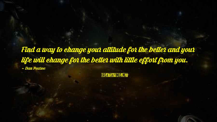 Change Your Life For The Better Sayings By Dan Pearce: Find a way to change your attitude for the better and your life will change