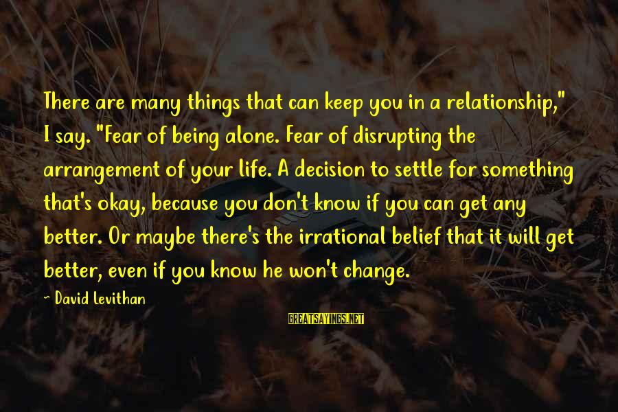 """Change Your Life For The Better Sayings By David Levithan: There are many things that can keep you in a relationship,"""" I say. """"Fear of"""