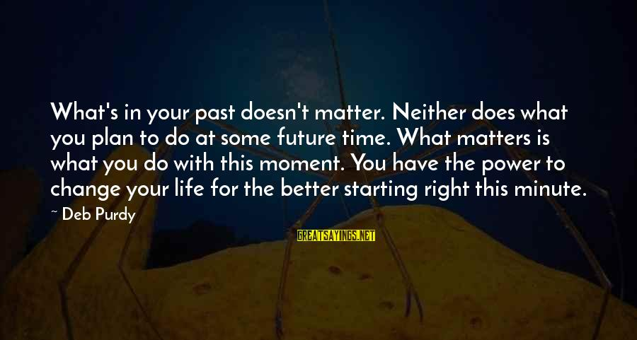 Change Your Life For The Better Sayings By Deb Purdy: What's in your past doesn't matter. Neither does what you plan to do at some