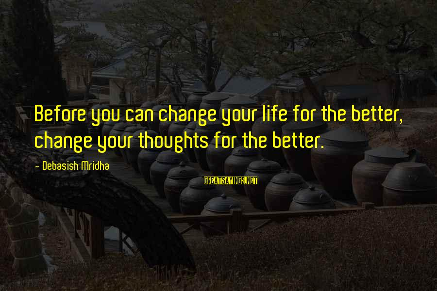 Change Your Life For The Better Sayings By Debasish Mridha: Before you can change your life for the better, change your thoughts for the better.