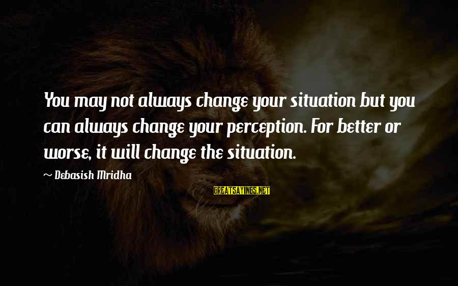 Change Your Life For The Better Sayings By Debasish Mridha: You may not always change your situation but you can always change your perception. For