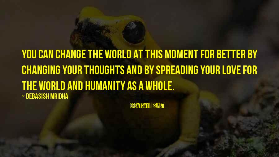 Change Your Life For The Better Sayings By Debasish Mridha: You can change the world at this moment for better by changing your thoughts and