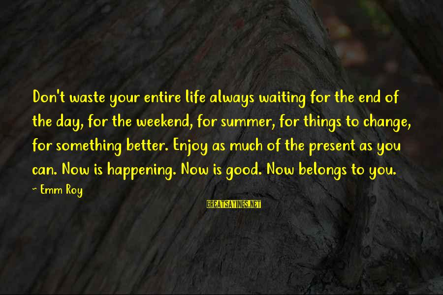 Change Your Life For The Better Sayings By Emm Roy: Don't waste your entire life always waiting for the end of the day, for the