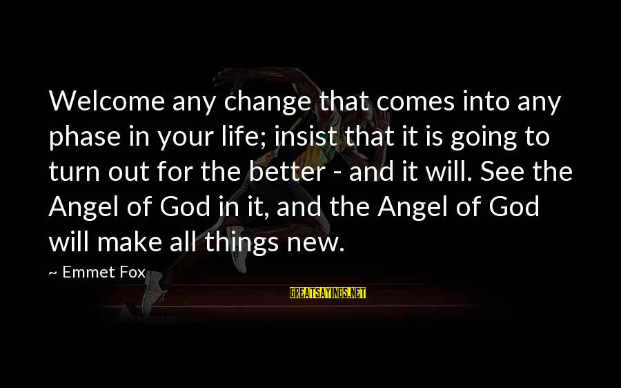 Change Your Life For The Better Sayings By Emmet Fox: Welcome any change that comes into any phase in your life; insist that it is