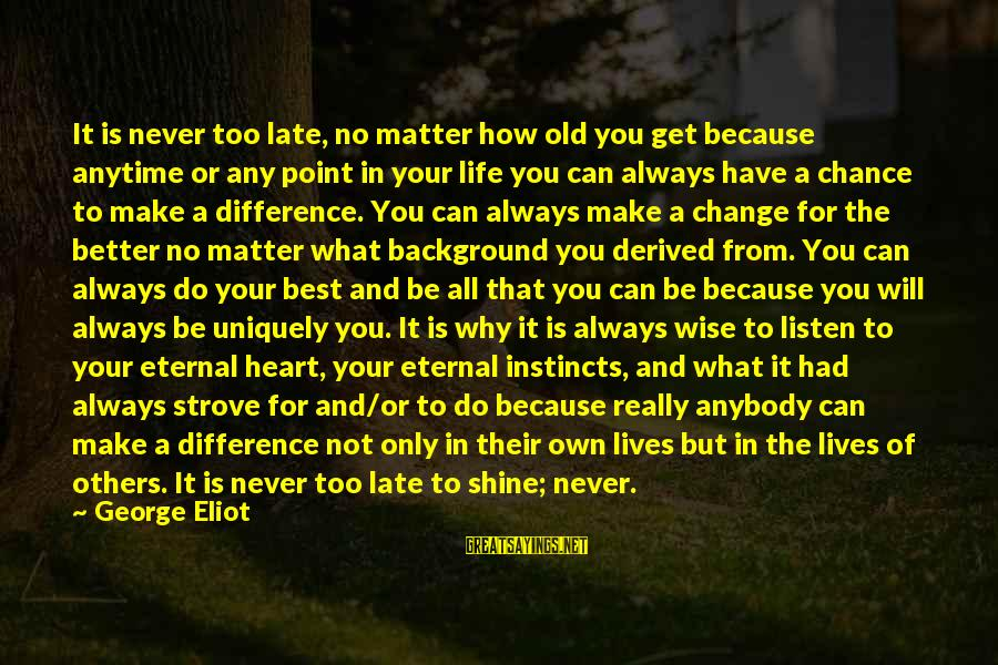 Change Your Life For The Better Sayings By George Eliot: It is never too late, no matter how old you get because anytime or any