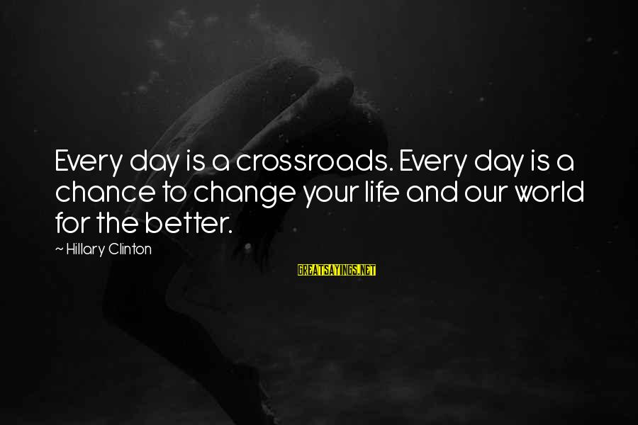 Change Your Life For The Better Sayings By Hillary Clinton: Every day is a crossroads. Every day is a chance to change your life and