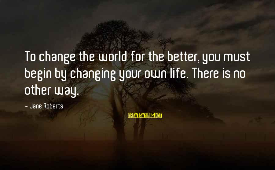 Change Your Life For The Better Sayings By Jane Roberts: To change the world for the better, you must begin by changing your own life.