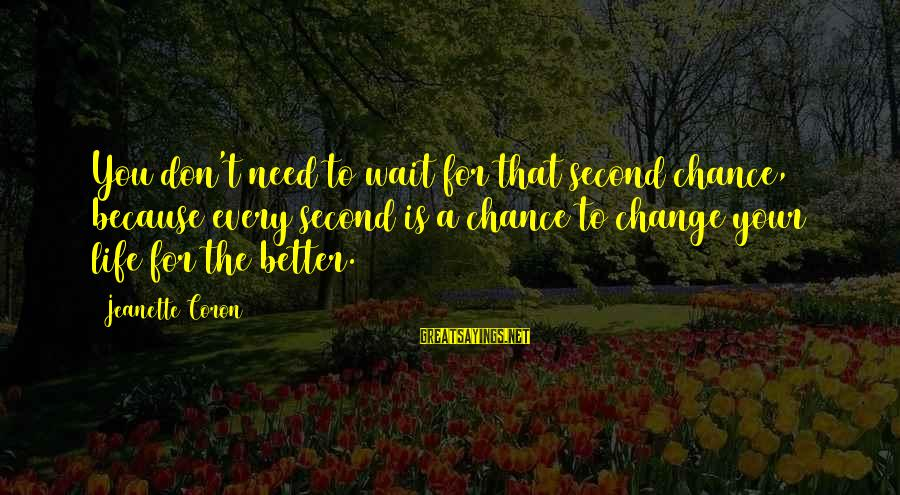 Change Your Life For The Better Sayings By Jeanette Coron: You don't need to wait for that second chance, because every second is a chance