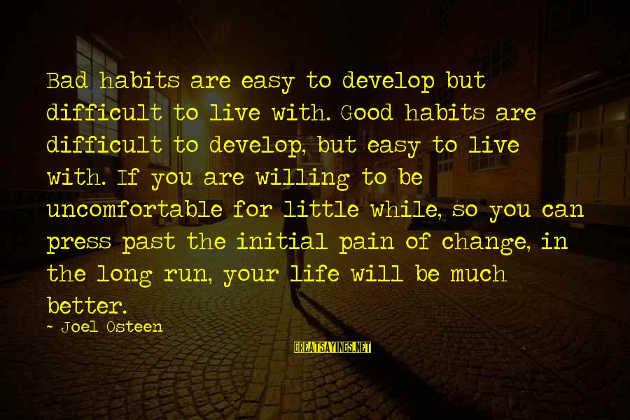 Change Your Life For The Better Sayings By Joel Osteen: Bad habits are easy to develop but difficult to live with. Good habits are difficult