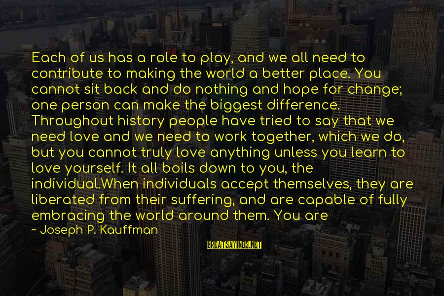 Change Your Life For The Better Sayings By Joseph P. Kauffman: Each of us has a role to play, and we all need to contribute to