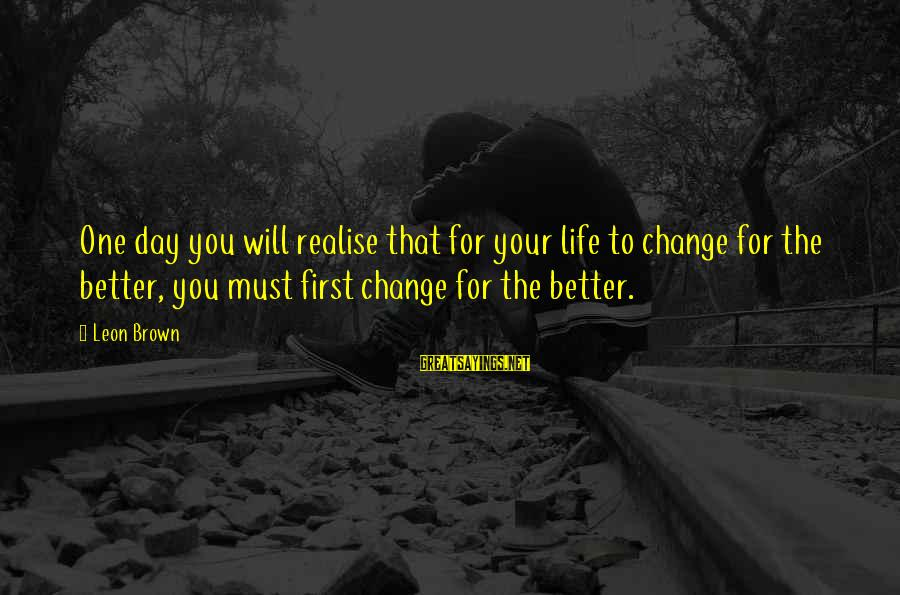 Change Your Life For The Better Sayings By Leon Brown: One day you will realise that for your life to change for the better, you