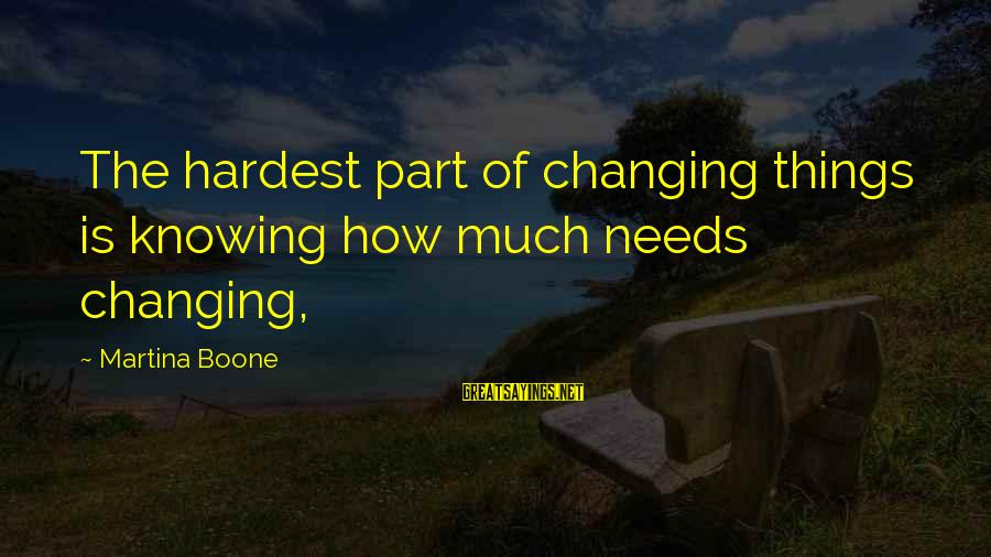 Change Your Life For The Better Sayings By Martina Boone: The hardest part of changing things is knowing how much needs changing,