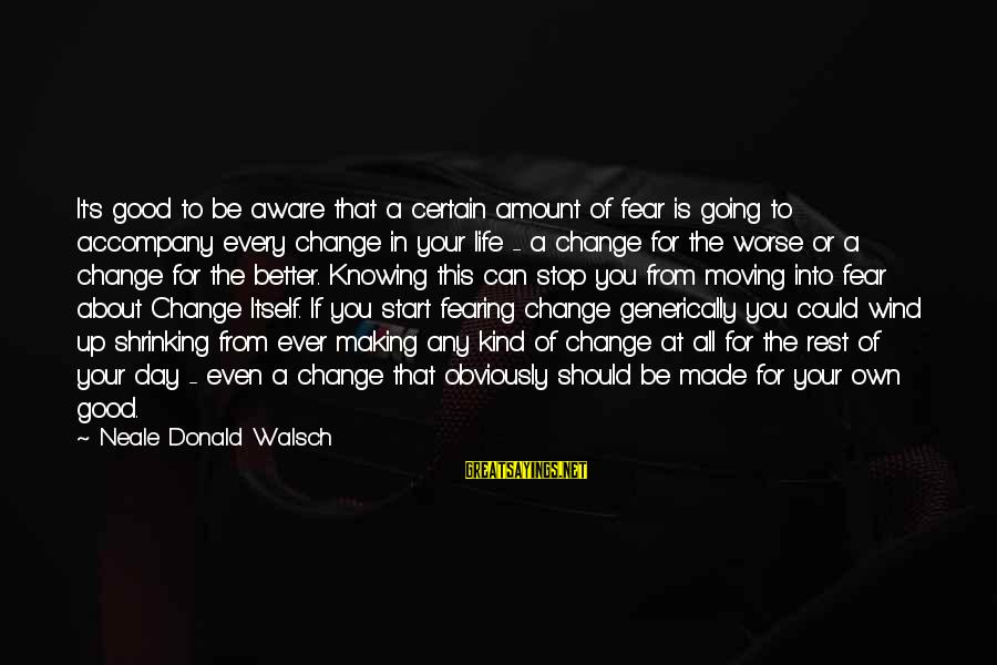 Change Your Life For The Better Sayings By Neale Donald Walsch: It's good to be aware that a certain amount of fear is going to accompany