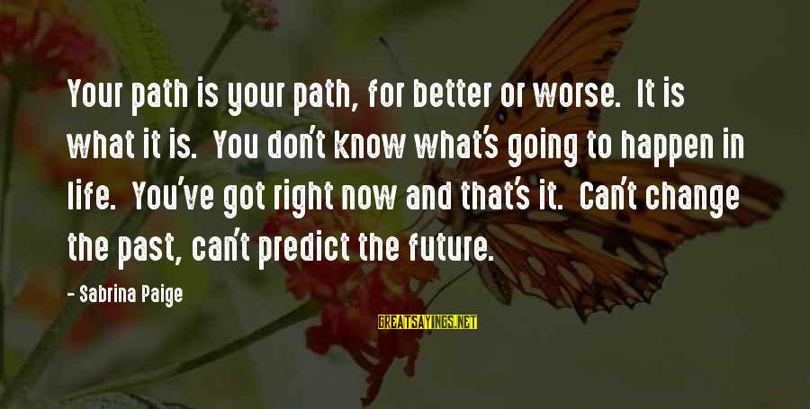 Change Your Life For The Better Sayings By Sabrina Paige: Your path is your path, for better or worse. It is what it is. You