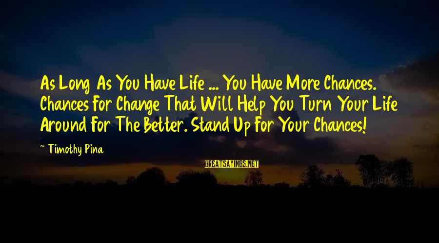 Change Your Life For The Better Sayings By Timothy Pina: As Long As You Have Life ... You Have More Chances. Chances For Change That