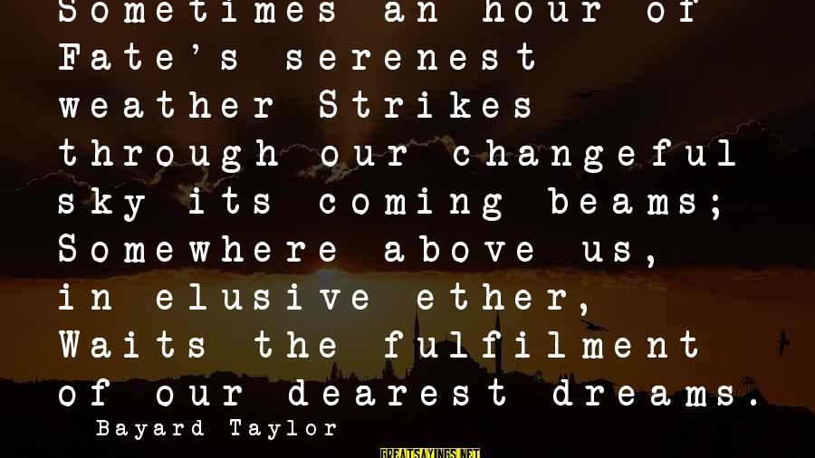 Changeful Sayings By Bayard Taylor: Sometimes an hour of Fate's serenest weather Strikes through our changeful sky its coming beams;
