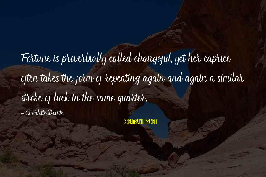 Changeful Sayings By Charlotte Bronte: Fortune is proverbially called changeful, yet her caprice often takes the form of repeating again