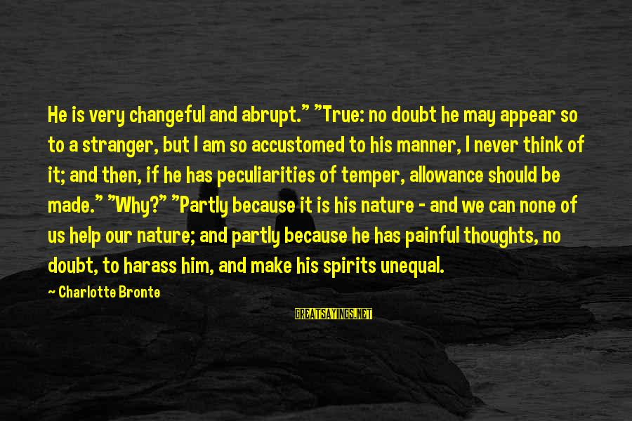 """Changeful Sayings By Charlotte Bronte: He is very changeful and abrupt."""" """"True: no doubt he may appear so to a"""