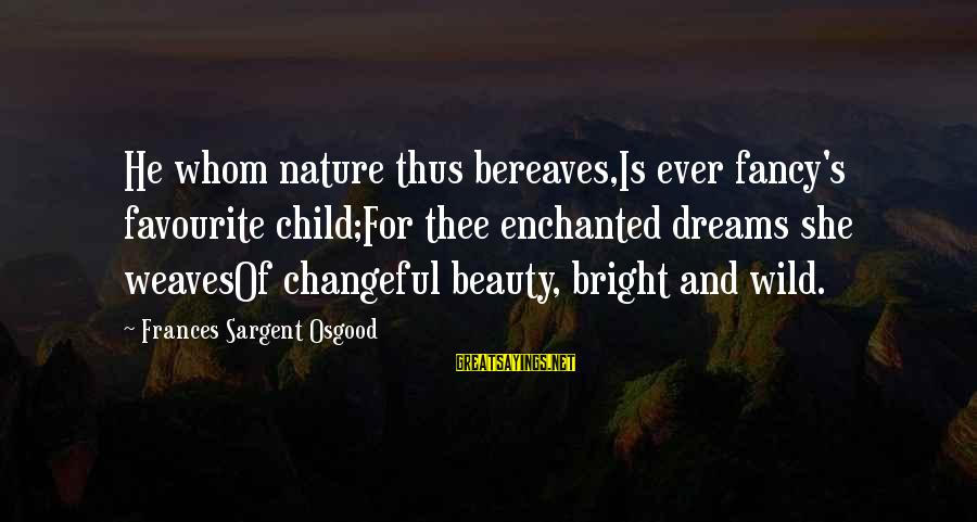Changeful Sayings By Frances Sargent Osgood: He whom nature thus bereaves,Is ever fancy's favourite child;For thee enchanted dreams she weavesOf changeful