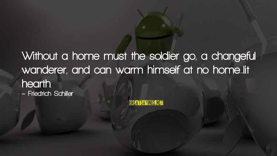 Changeful Sayings By Friedrich Schiller: Without a home must the soldier go, a changeful wanderer, and can warm himself at