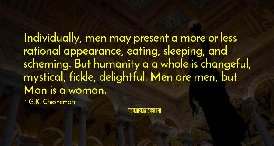 Changeful Sayings By G.K. Chesterton: Individually, men may present a more or less rational appearance, eating, sleeping, and scheming. But