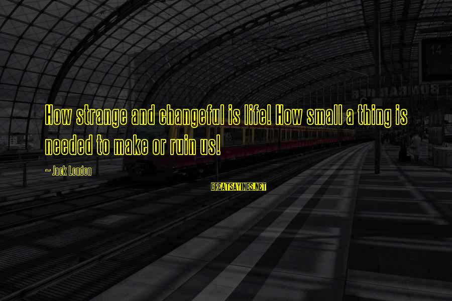 Changeful Sayings By Jack London: How strange and changeful is life! How small a thing is needed to make or