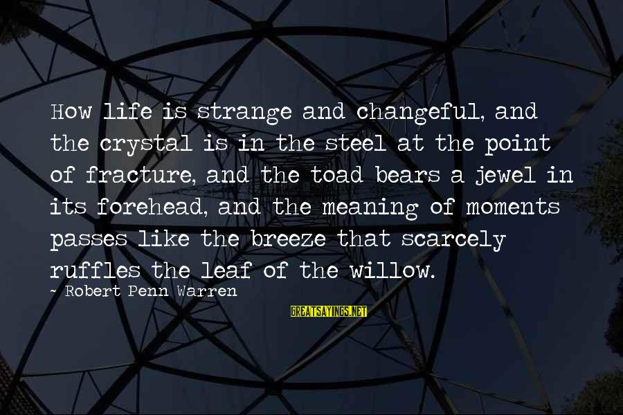 Changeful Sayings By Robert Penn Warren: How life is strange and changeful, and the crystal is in the steel at the