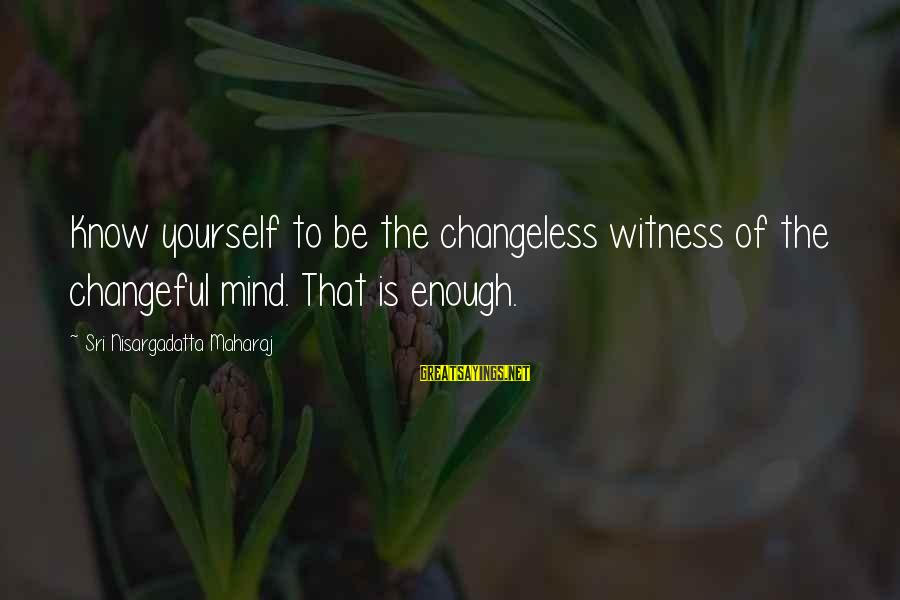 Changeful Sayings By Sri Nisargadatta Maharaj: Know yourself to be the changeless witness of the changeful mind. That is enough.