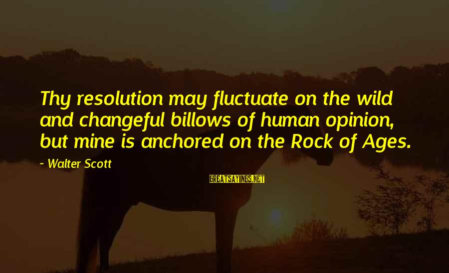 Changeful Sayings By Walter Scott: Thy resolution may fluctuate on the wild and changeful billows of human opinion, but mine