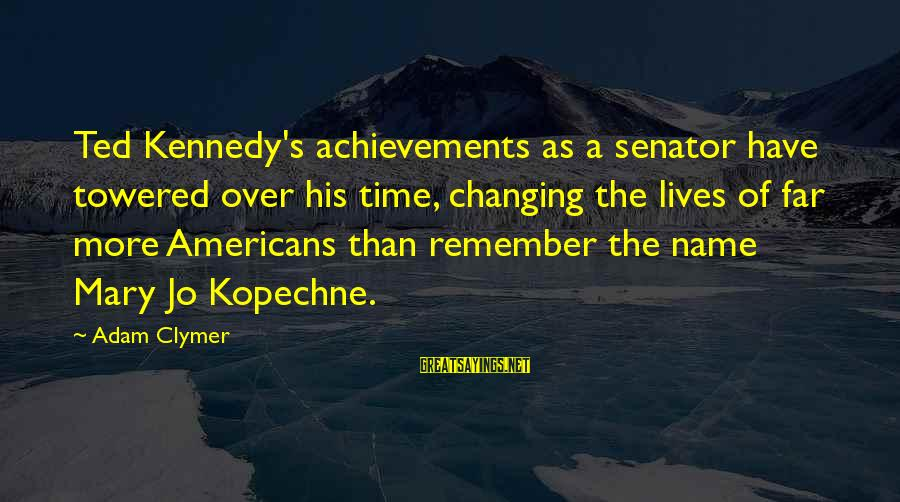 Changing Your Name Sayings By Adam Clymer: Ted Kennedy's achievements as a senator have towered over his time, changing the lives of