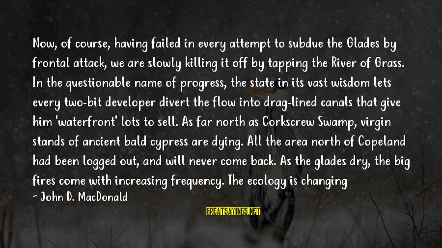 Changing Your Name Sayings By John D. MacDonald: Now, of course, having failed in every attempt to subdue the Glades by frontal attack,