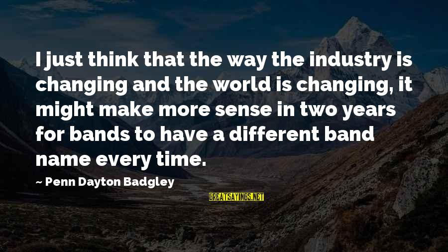 Changing Your Name Sayings By Penn Dayton Badgley: I just think that the way the industry is changing and the world is changing,
