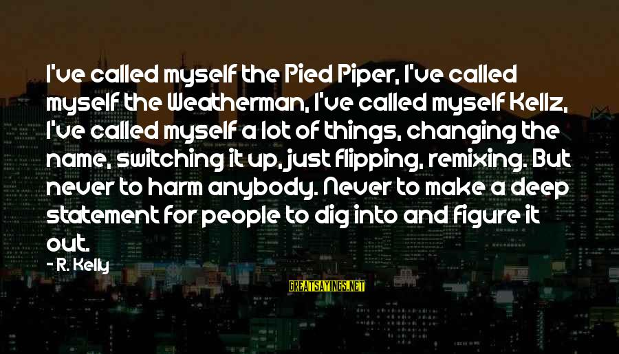 Changing Your Name Sayings By R. Kelly: I've called myself the Pied Piper, I've called myself the Weatherman, I've called myself Kellz,