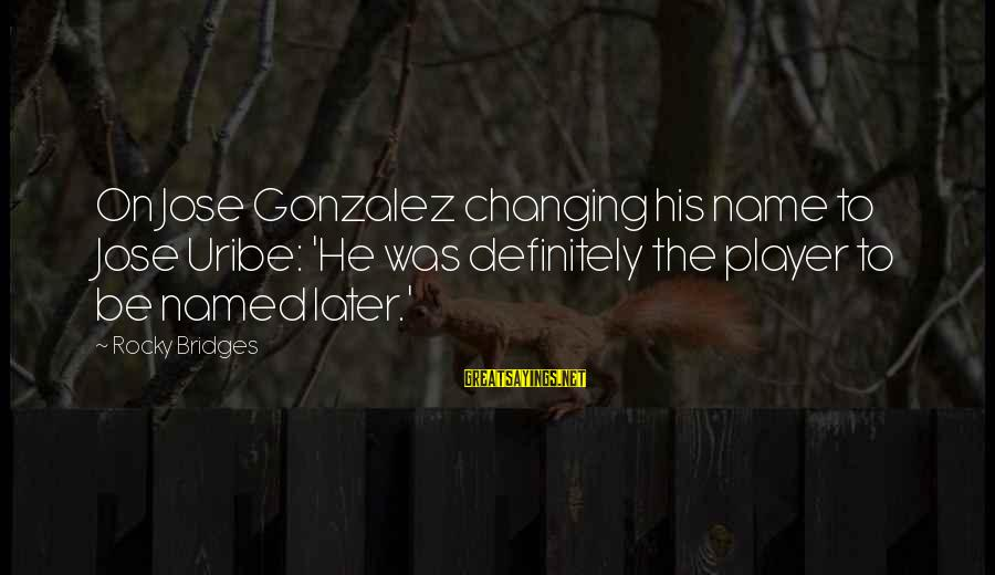 Changing Your Name Sayings By Rocky Bridges: On Jose Gonzalez changing his name to Jose Uribe: 'He was definitely the player to