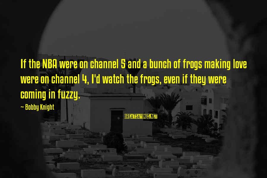 Channel 4 Sayings By Bobby Knight: If the NBA were on channel 5 and a bunch of frogs making love were
