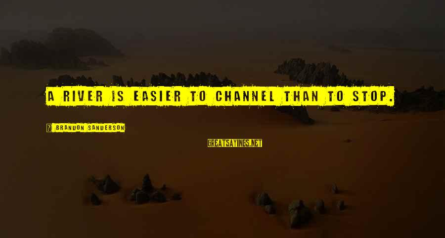 Channel 4 Sayings By Brandon Sanderson: A river is easier to channel than to stop.