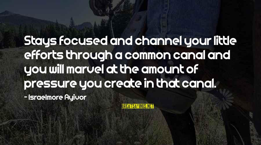 Channel 4 Sayings By Israelmore Ayivor: Stays focused and channel your little efforts through a common canal and you will marvel