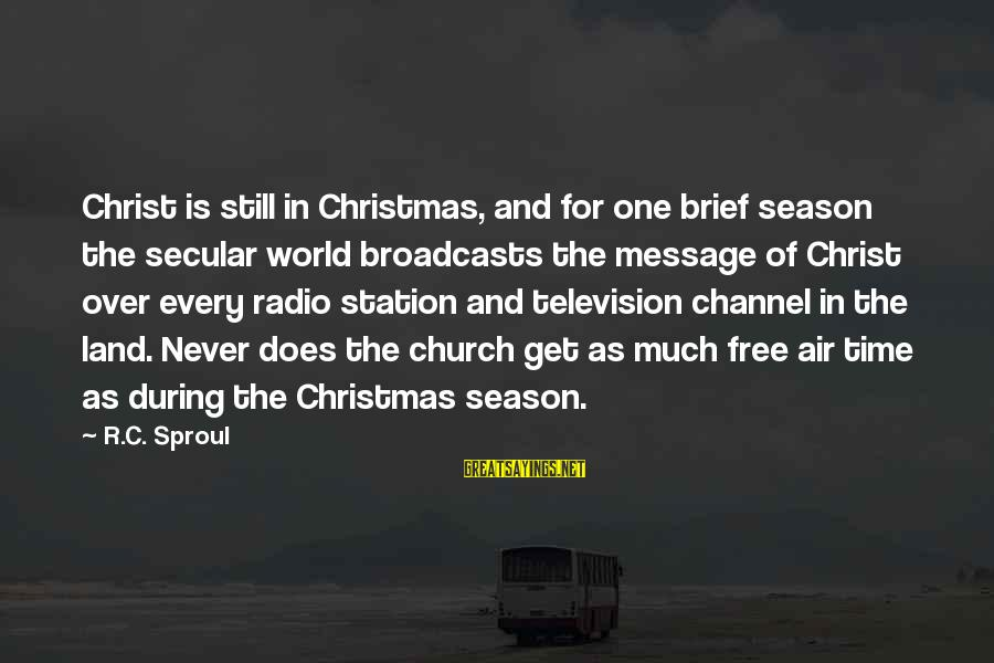 Channel 4 Sayings By R.C. Sproul: Christ is still in Christmas, and for one brief season the secular world broadcasts the