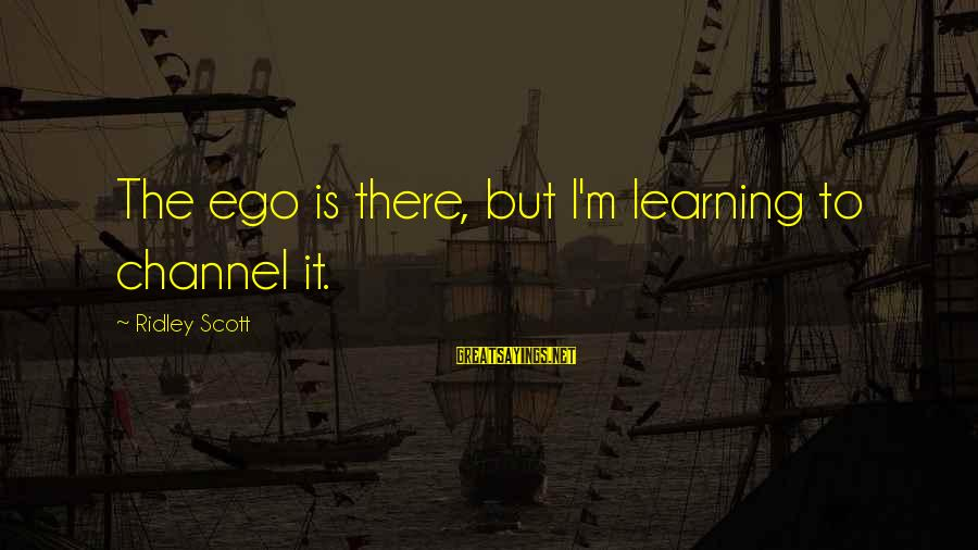 Channel 4 Sayings By Ridley Scott: The ego is there, but I'm learning to channel it.