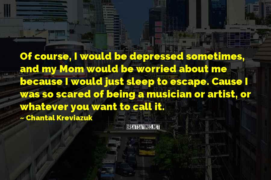 Chantal Kreviazuk Sayings: Of course, I would be depressed sometimes, and my Mom would be worried about me