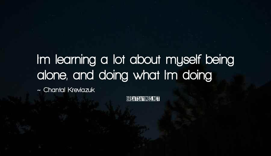 Chantal Kreviazuk Sayings: I'm learning a lot about myself being alone, and doing what I'm doing.