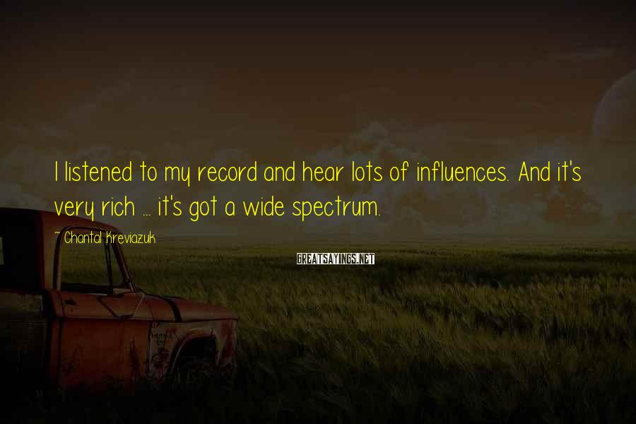 Chantal Kreviazuk Sayings: I listened to my record and hear lots of influences. And it's very rich ...